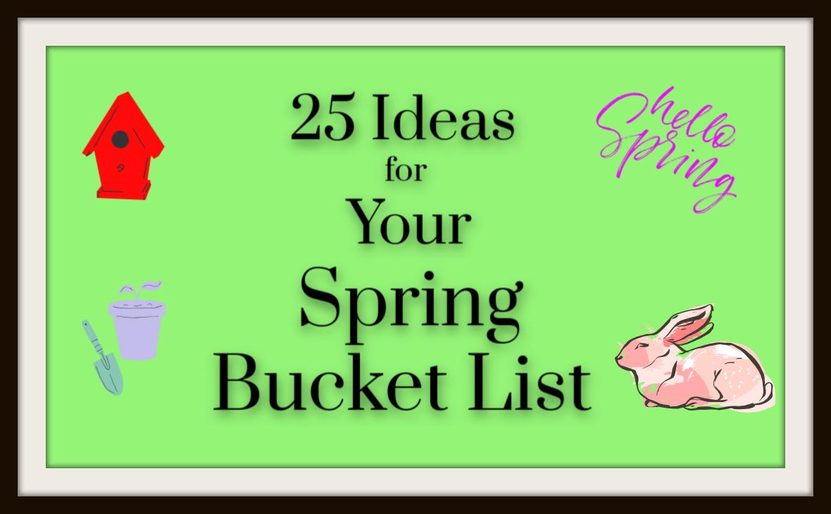 25 Ideas for Your Spring BucketList